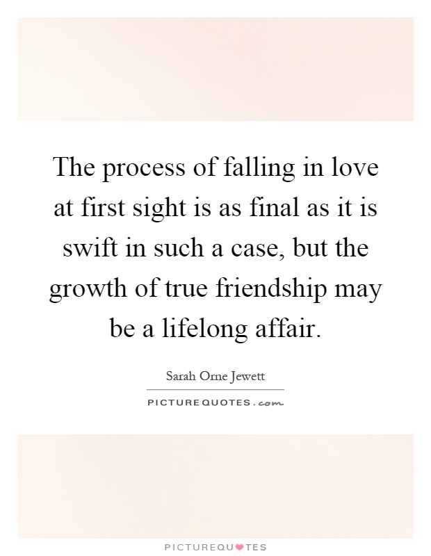 The process of falling in love at first sight is as final as it is swift in such a case, but the growth of true friendship may be a lifelong affair Picture Quote #1