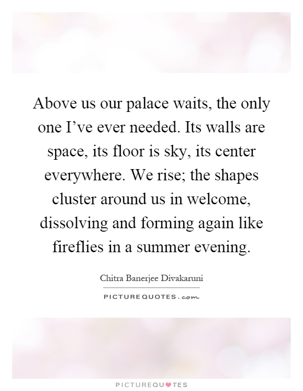 Above us our palace waits, the only one I've ever needed. Its walls are space, its floor is sky, its center everywhere. We rise; the shapes cluster around us in welcome, dissolving and forming again like fireflies in a summer evening Picture Quote #1