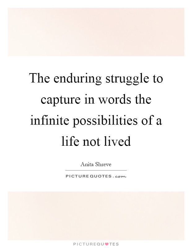 The enduring struggle to capture in words the infinite possibilities of a life not lived Picture Quote #1