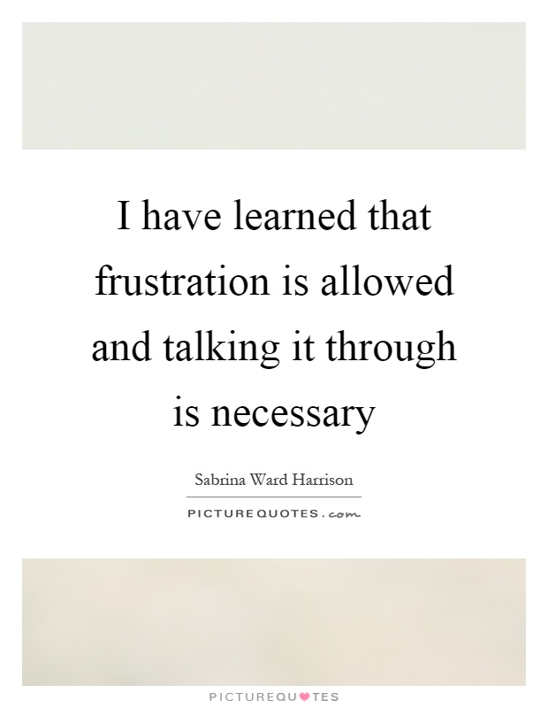 I have learned that frustration is allowed and talking it through is necessary Picture Quote #1