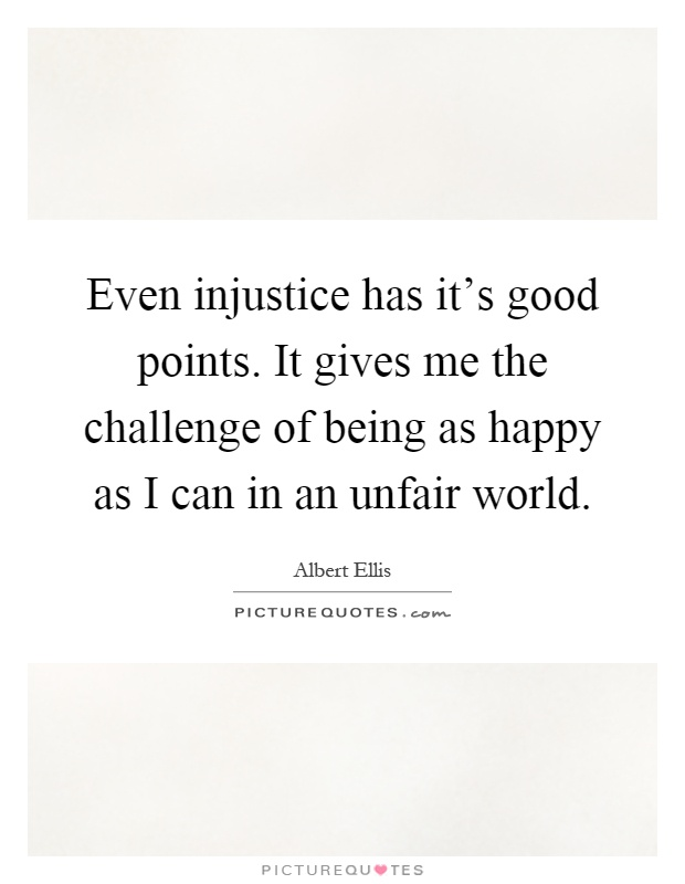 Even injustice has it's good points. It gives me the challenge of being as happy as I can in an unfair world Picture Quote #1