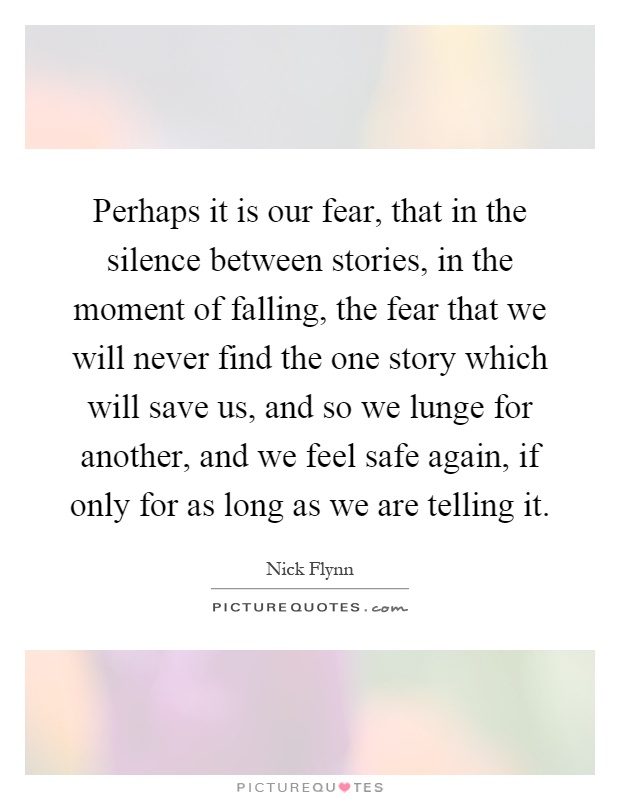 Perhaps it is our fear, that in the silence between stories, in the moment of falling, the fear that we will never find the one story which will save us, and so we lunge for another, and we feel safe again, if only for as long as we are telling it Picture Quote #1