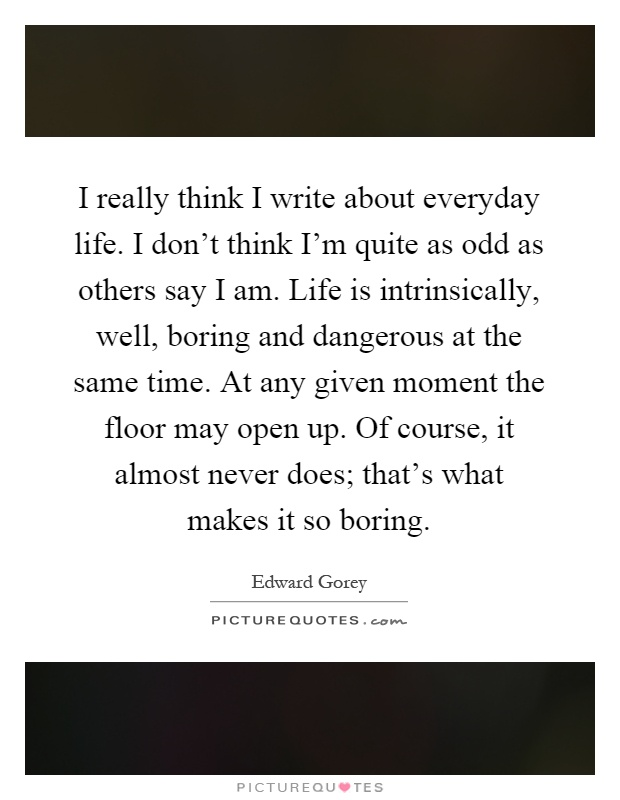 I really think I write about everyday life. I don't think I'm quite as odd as others say I am. Life is intrinsically, well, boring and dangerous at the same time. At any given moment the floor may open up. Of course, it almost never does; that's what makes it so boring Picture Quote #1