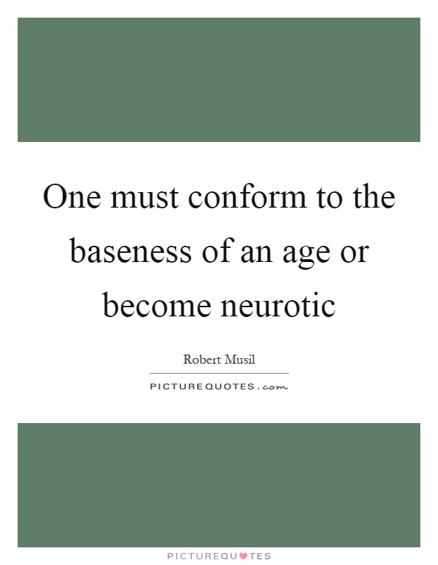One must conform to the baseness of an age or become neurotic Picture Quote #1