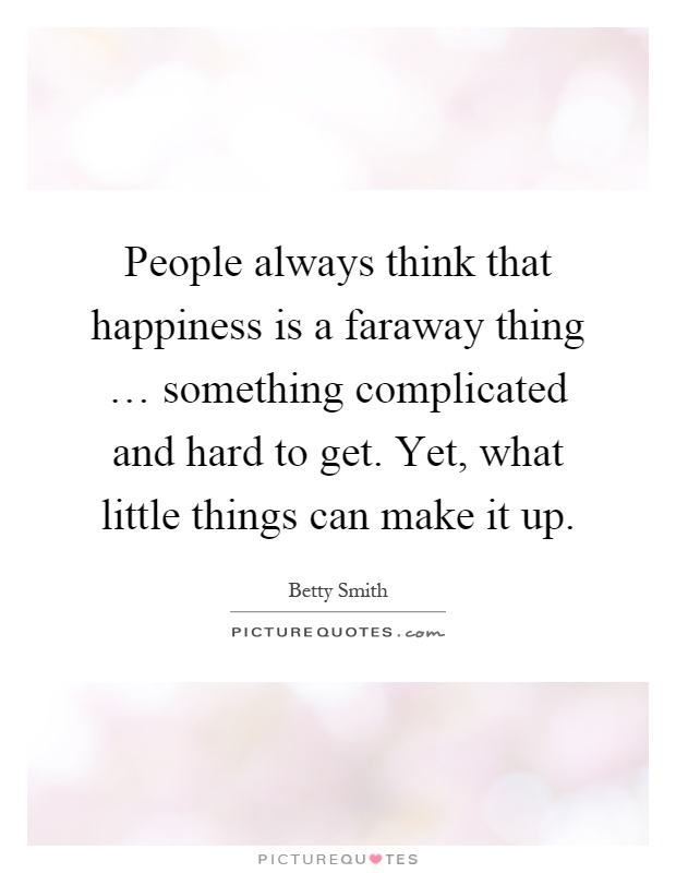 People always think that happiness is a faraway thing … something complicated and hard to get. Yet, what little things can make it up Picture Quote #1