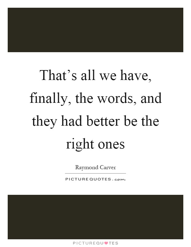 That's all we have, finally, the words, and they had better be the right ones Picture Quote #1