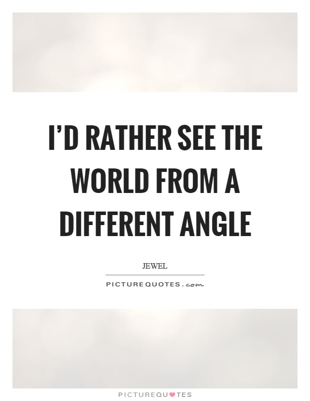 I'd rather see the world from a different angle Picture Quote #1