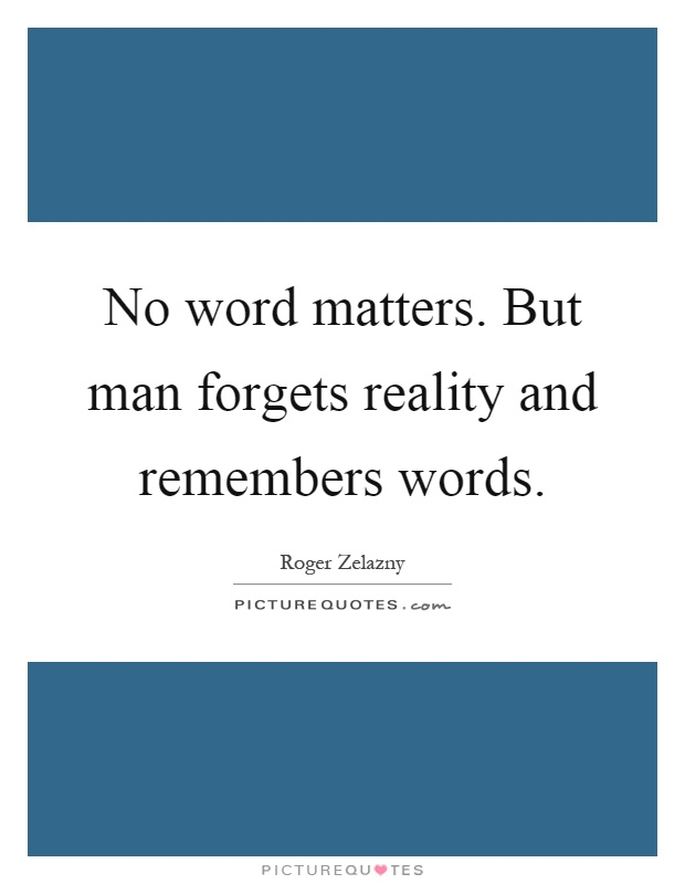 No word matters. But man forgets reality and remembers words Picture Quote #1