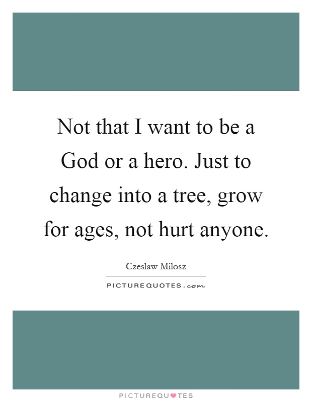 Not that I want to be a God or a hero. Just to change into a tree, grow for ages, not hurt anyone Picture Quote #1