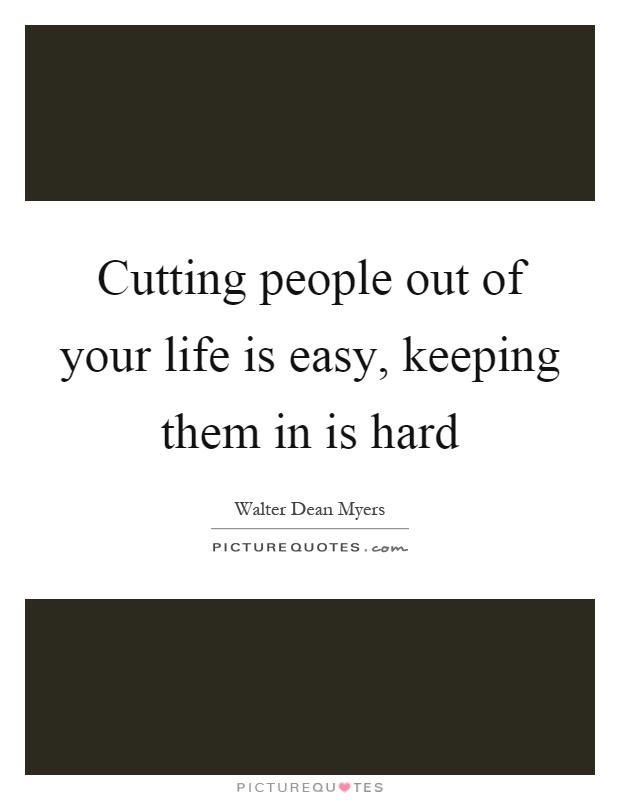 Cutting people out of your life is easy, keeping them in is ...