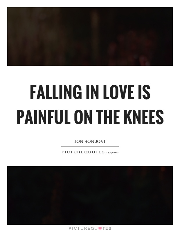 Falling in love is painful on the knees Picture Quote #1