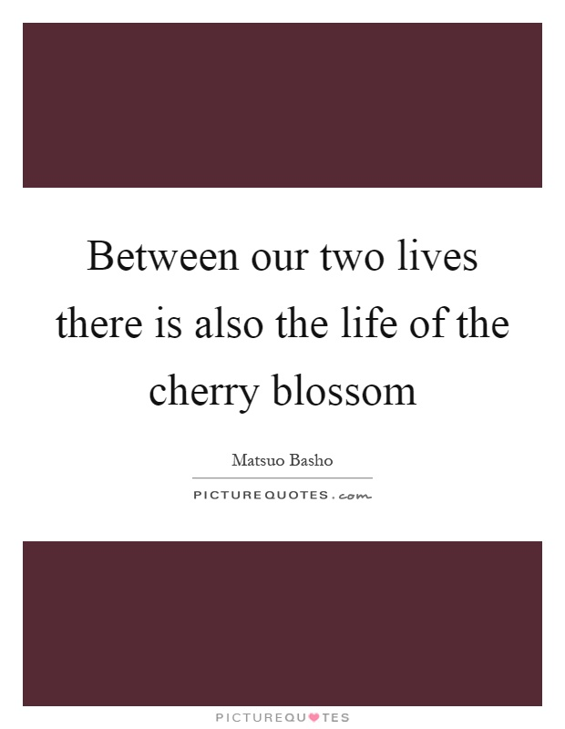 Between our two lives there is also the life of the cherry blossom Picture Quote #1