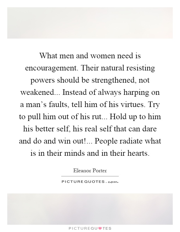 What men and women need is encouragement. Their natural resisting powers should be strengthened, not weakened... Instead of always harping on a man's faults, tell him of his virtues. Try to pull him out of his rut... Hold up to him his better self, his real self that can dare and do and win out!... People radiate what is in their minds and in their hearts Picture Quote #1