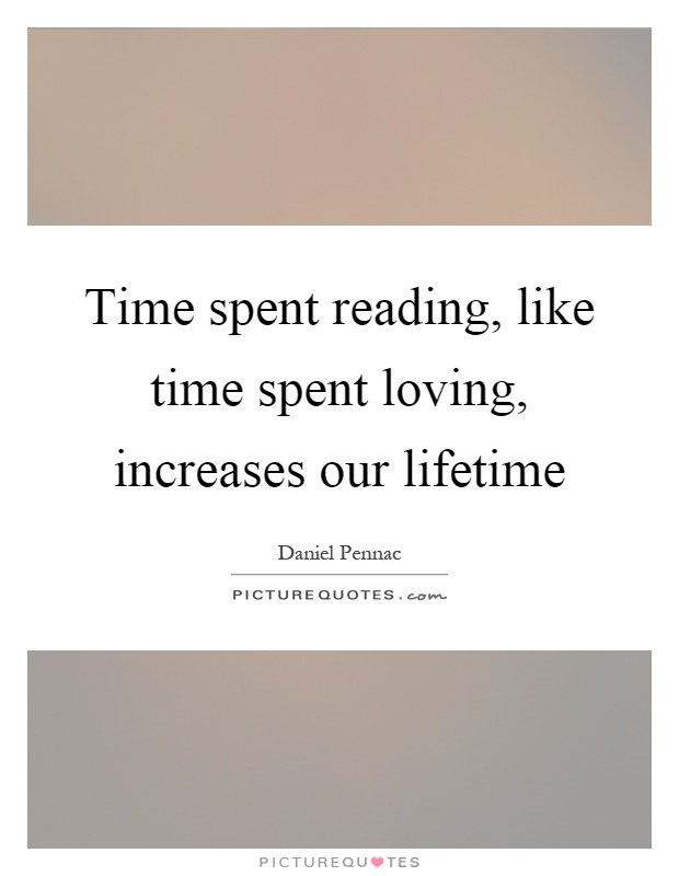 Time spent reading, like time spent loving, increases our lifetime Picture Quote #1