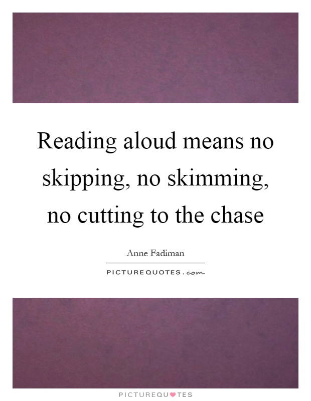 Reading aloud means no skipping, no skimming, no cutting to the chase Picture Quote #1