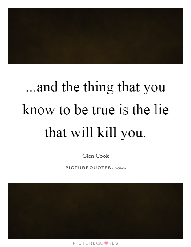 ...and the thing that you know to be true is the lie that will kill you Picture Quote #1