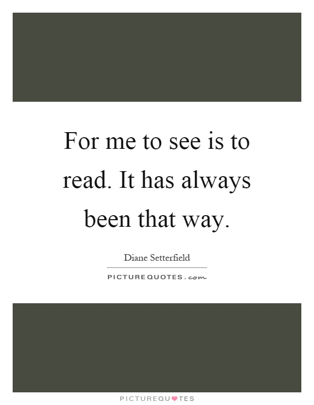 For me to see is to read. It has always been that way Picture Quote #1