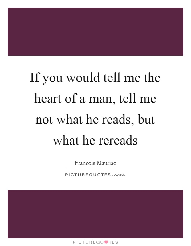 If you would tell me the heart of a man, tell me not what he reads, but what he rereads Picture Quote #1