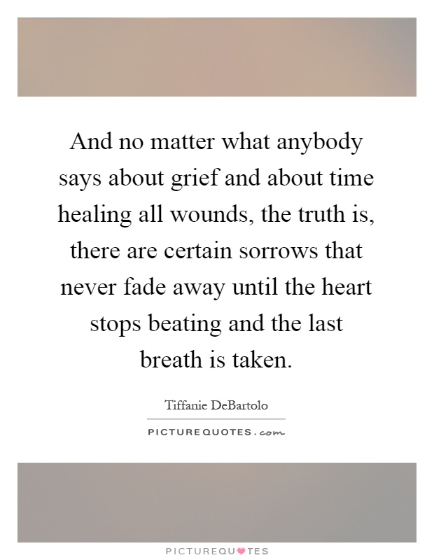 And no matter what anybody says about grief and about time healing all wounds, the truth is, there are certain sorrows that never fade away until the heart stops beating and the last breath is taken Picture Quote #1