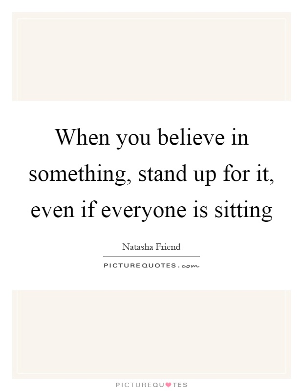 """standing up for something you believe in essay """"i don't want there to be questions of why i am standing or if i but when you believe in something as much as i do it gets to a when you sign up for medium."""