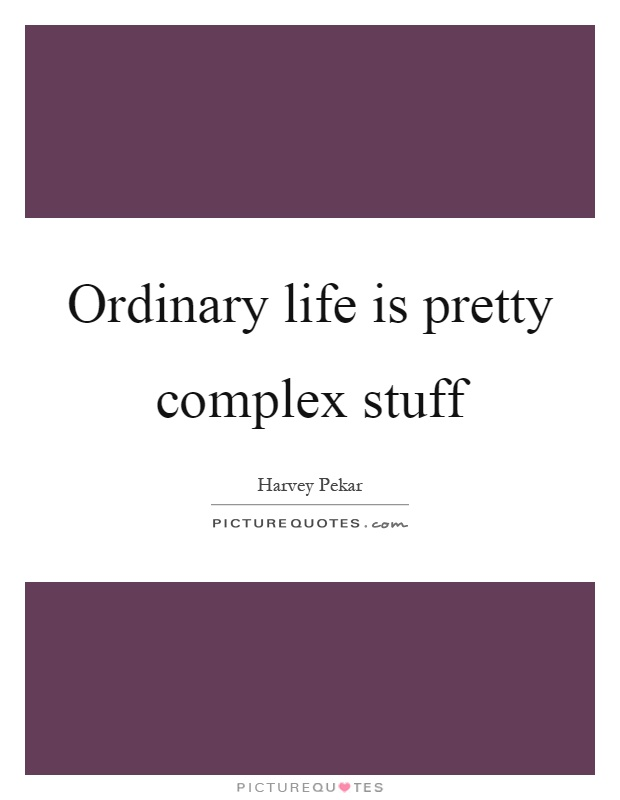 Ordinary life is pretty complex stuff Picture Quote #1