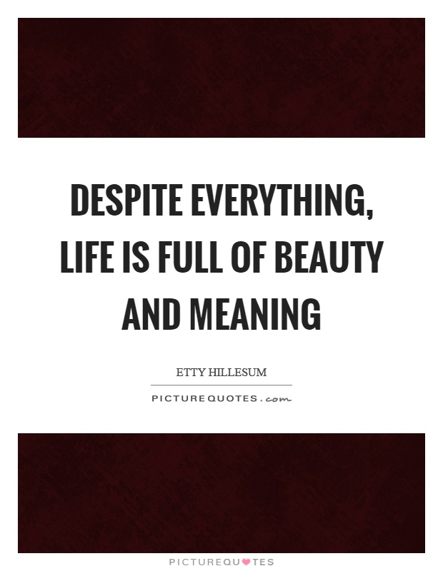 Despite everything, life is full of beauty and meaning Picture Quote #1