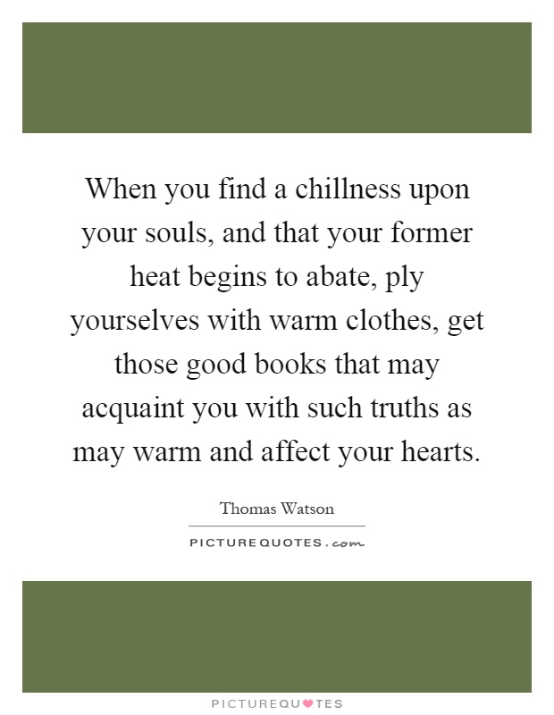 When you find a chillness upon your souls, and that your former heat begins to abate, ply yourselves with warm clothes, get those good books that may acquaint you with such truths as may warm and affect your hearts Picture Quote #1