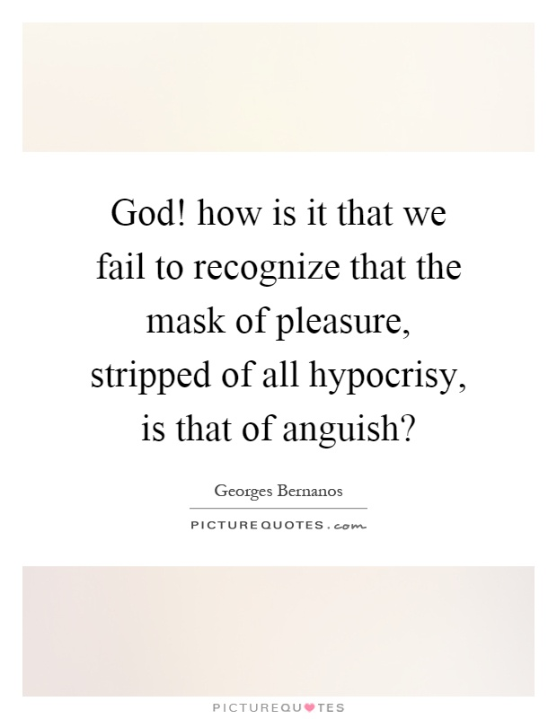 God! how is it that we fail to recognize that the mask of pleasure, stripped of all hypocrisy, is that of anguish? Picture Quote #1