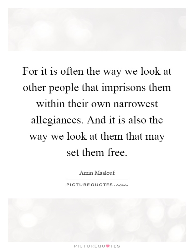 For it is often the way we look at other people that imprisons them within their own narrowest allegiances. And it is also the way we look at them that may set them free Picture Quote #1