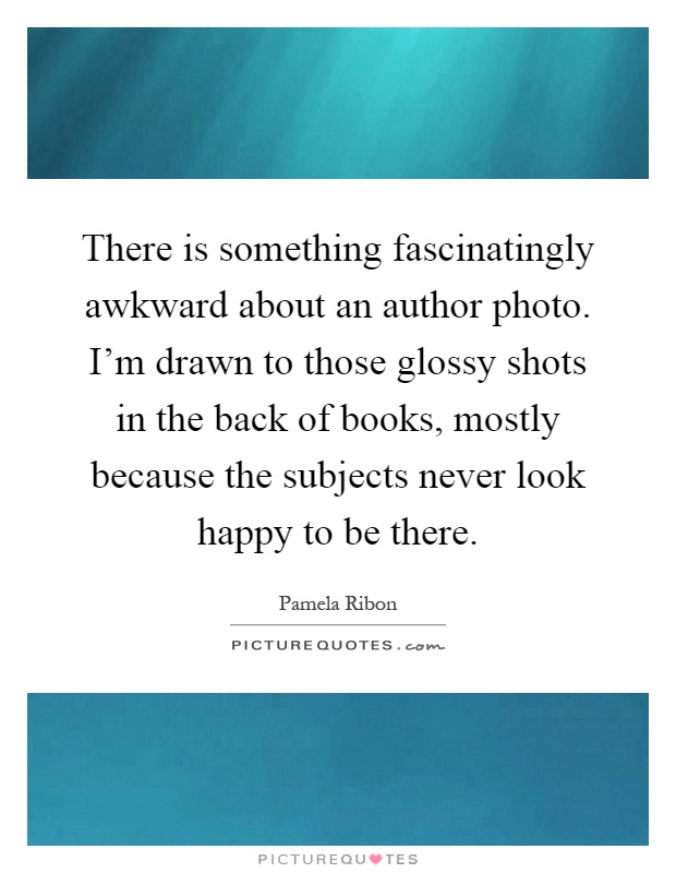 There is something fascinatingly awkward about an author photo. I'm drawn to those glossy shots in the back of books, mostly because the subjects never look happy to be there Picture Quote #1