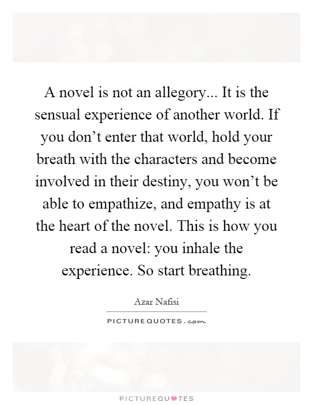 A novel is not an allegory... It is the sensual experience of another world. If you don't enter that world, hold your breath with the characters and become involved in their destiny, you won't be able to empathize, and empathy is at the heart of the novel. This is how you read a novel: you inhale the experience. So start breathing Picture Quote #1