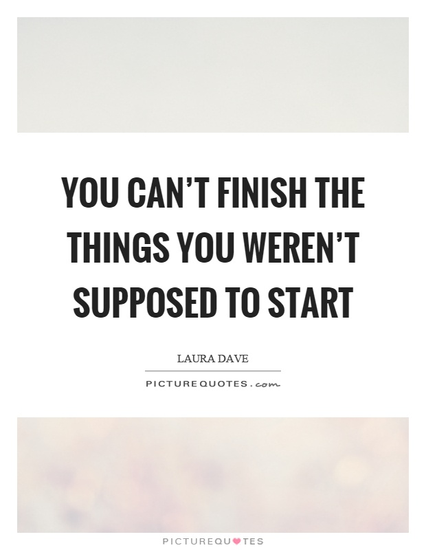 You can't finish the things you weren't supposed to start Picture Quote #1