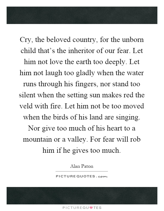 Cry, the beloved country, for the unborn child that's the inheritor of our fear. Let him not love the earth too deeply. Let him not laugh too gladly when the water runs through his fingers, nor stand too silent when the setting sun makes red the veld with fire. Let him not be too moved when the birds of his land are singing. Nor give too much of his heart to a mountain or a valley. For fear will rob him if he gives too much Picture Quote #1