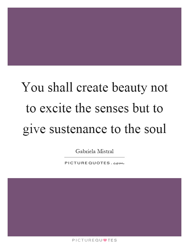 You shall create beauty not to excite the senses but to give sustenance to the soul Picture Quote #1