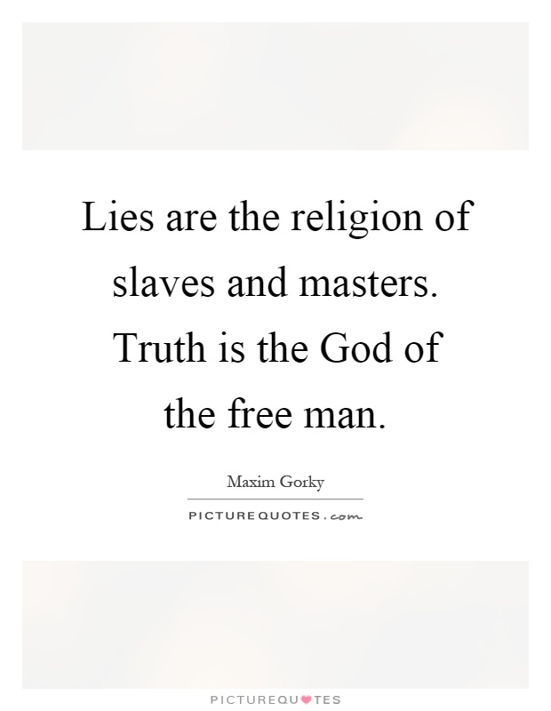 Lies are the religion of slaves and masters. Truth is the God of the free man Picture Quote #1