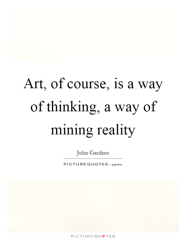 Art, of course, is a way of thinking, a way of mining reality Picture Quote #1