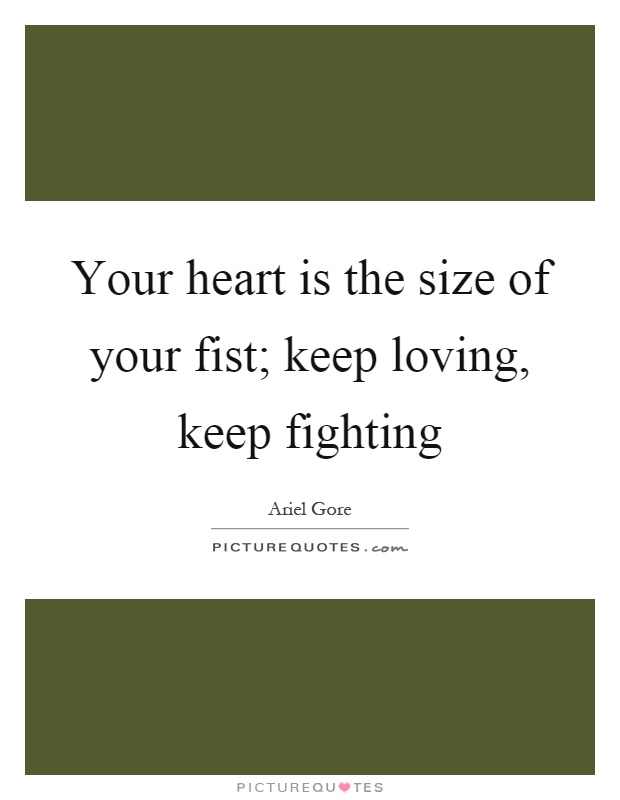 Your heart is the size of your fist; keep loving, keep fighting Picture Quote #1