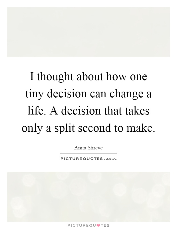 I thought about how one tiny decision can change a life. A decision that takes only a split second to make Picture Quote #1