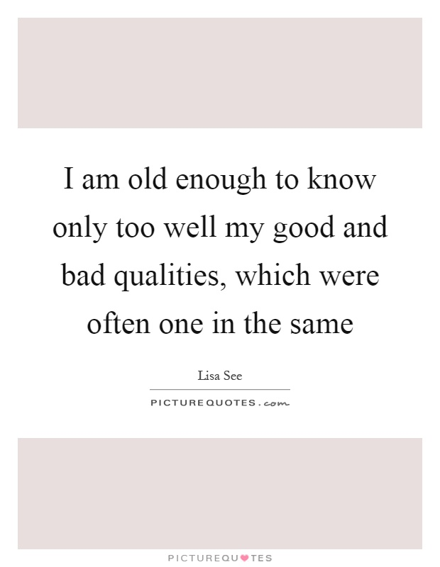 I am old enough to know only too well my good and bad qualities, which were often one in the same Picture Quote #1