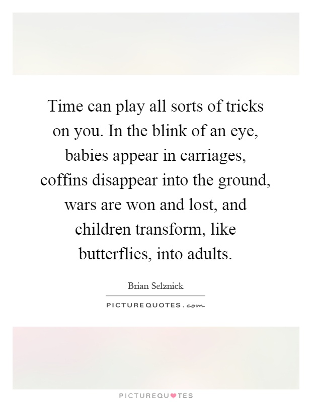Time can play all sorts of tricks on you. In the blink of an eye, babies appear in carriages, coffins disappear into the ground, wars are won and lost, and children transform, like butterflies, into adults Picture Quote #1
