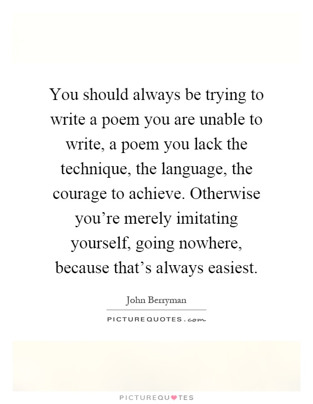 You should always be trying to write a poem you are unable to write, a poem you lack the technique, the language, the courage to achieve. Otherwise you're merely imitating yourself, going nowhere, because that's always easiest Picture Quote #1