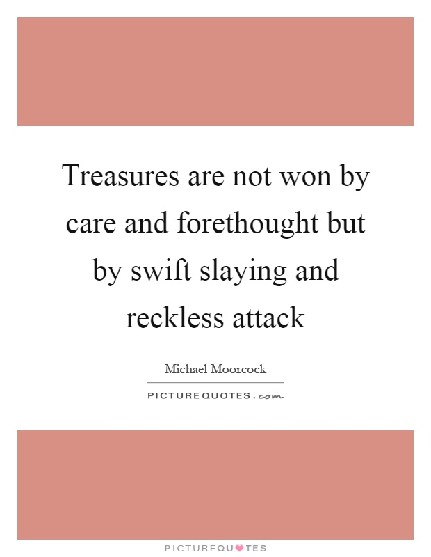 Treasures are not won by care and forethought but by swift slaying and reckless attack Picture Quote #1