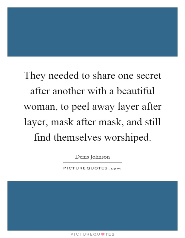 They needed to share one secret after another with a beautiful woman, to peel away layer after layer, mask after mask, and still find themselves worshiped Picture Quote #1