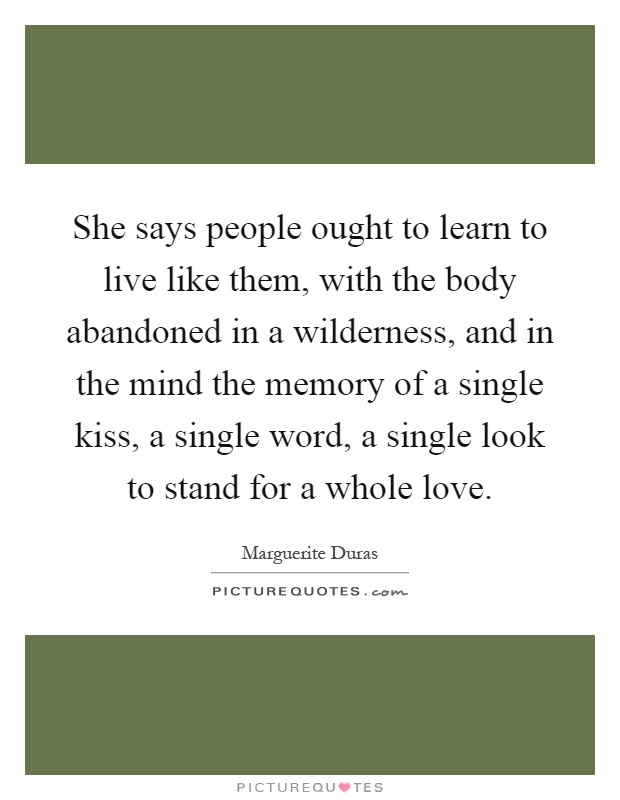 She says people ought to learn to live like them, with the body abandoned in a wilderness, and in the mind the memory of a single kiss, a single word, a single look to stand for a whole love Picture Quote #1