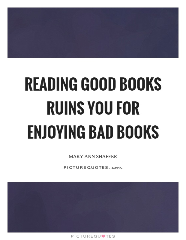 Reading good books ruins you for enjoying bad books Picture Quote #1