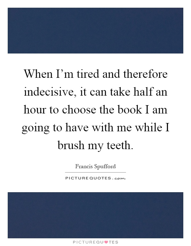 When I'm tired and therefore indecisive, it can take half an hour to choose the book I am going to have with me while I brush my teeth Picture Quote #1