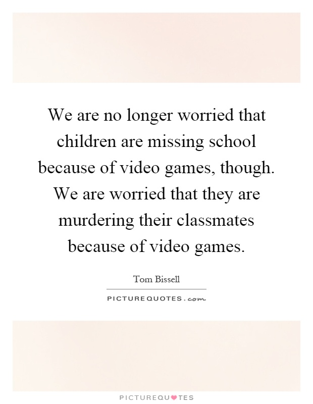We are no longer worried that children are missing school because of video games, though. We are worried that they are murdering their classmates because of video games Picture Quote #1