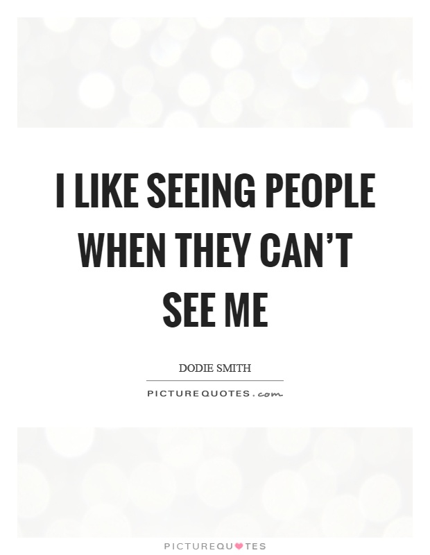 I like seeing people when they can't see me Picture Quote #1