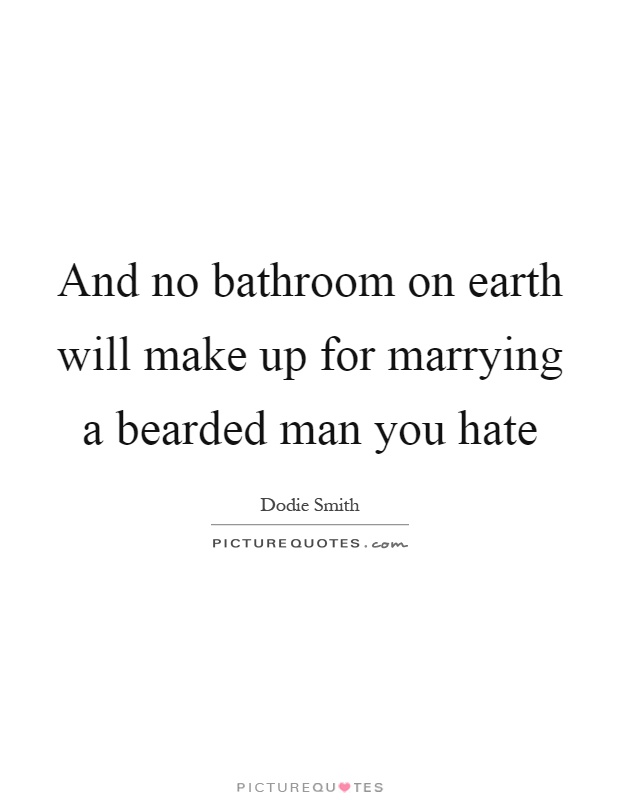And no bathroom on earth will make up for marrying a bearded man you hate Picture Quote #1