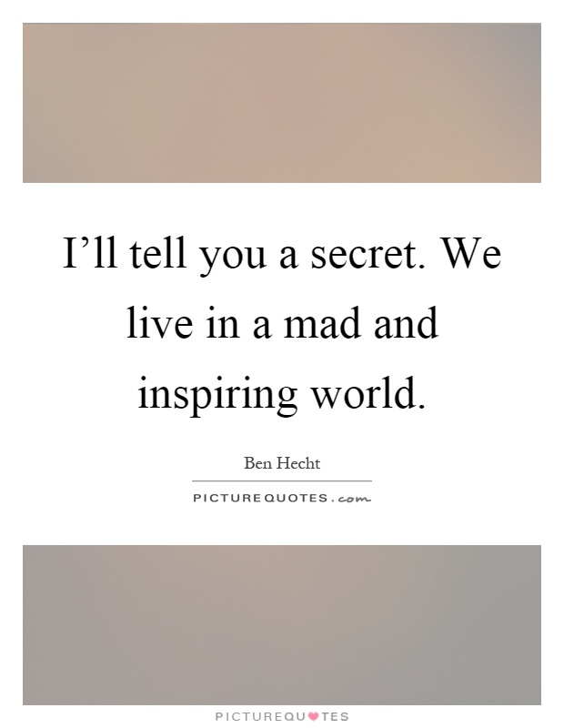 I'll tell you a secret. We live in a mad and inspiring world Picture Quote #1